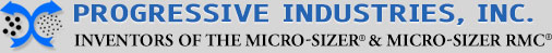 PROGRESSIVE INDUSTRIES, INC. | Inventors of the Micro-Sizer and Micro-Sizer RMC